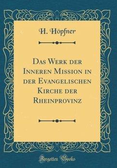 Das Werk der Inneren Mission in der Evangelischen Kirche der Rheinprovinz (Classic Reprint)