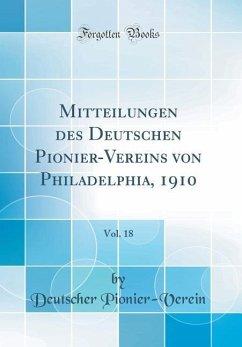 Mitteilungen des Deutschen Pionier-Vereins von Philadelphia, 1910, Vol. 18 (Classic Reprint)