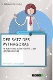 Der Satz des Pythagoras. Herleitung, Geschichte und Hintergründe