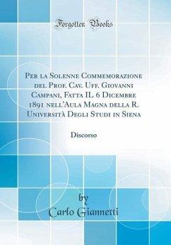 Per la Solenne Commemorazione del Prof. Cav. Uff. Giovanni Campani, Fatta IL 6 Dicembre 1891 nell'Aula Magna della R. Università Degli Studi in Siena