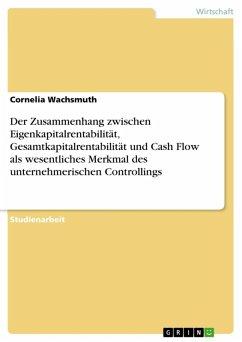 Der Zusammenhang zwischen Eigenkapitalrentabilität, Gesamtkapitalrentabilität und Cash Flow als wesentliches Merkmal des unternehmerischen Controllings (eBook, ePUB) - Wachsmuth, Cornelia