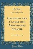 Grammatik der Classischen Armenischen Sprache (Classic Reprint)