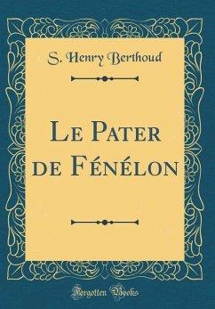 Le Pater de Fénélon (Classic Reprint) - Berthoud, S. Henry