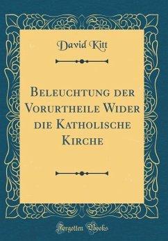 Beleuchtung der Vorurtheile Wider die Katholische Kirche (Classic Reprint)
