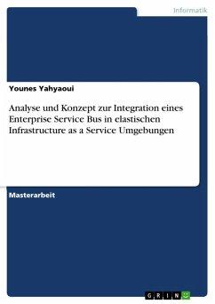 Analyse und Konzept zur Integration eines Enterprise Service Bus in elastischen Infrastructure as a Service Umgebungen (eBook, ePUB)
