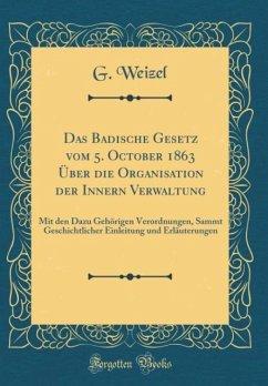 Das Badische Gesetz vom 5. October 1863 Über die Organisation der Innern Verwaltung