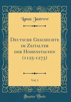 Deutsche Geschichte im Zeitalter der Hohenstaufen (1125-1273), Vol. 1 (Classic Reprint)