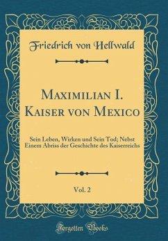 Maximilian I. Kaiser Von Mexico, Vol. 2: Sein Leben, Wirken Und Sein Tod; Nebst Einem Abriss Der Geschichte Des Kaiserreichs (Classic Reprint)