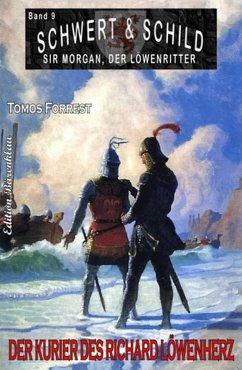 Schwert und Schild - Sir Morgan, der Löwenritter Band 9: Der Kurier des Richard Löwenherz (eBook, ePUB) - Forrest, Tomos
