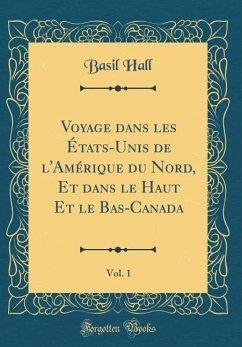 Voyage dans les États-Unis de l'Amérique du Nord, Et dans le Haut Et le Bas-Canada, Vol. 1 (Classic Reprint)