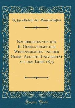 Nachrichten von der K. Gesellschaft der Wissenschaften und der Georg-Augusts-Universität aus dem Jahre 1875 (Classic Reprint)