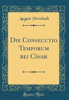 Die Consecutio Temporum bei Cäsar (Classic Reprint)