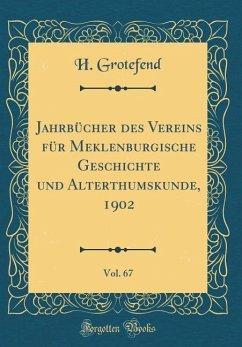 Jahrbücher des Vereins für Meklenburgische Geschichte und Alterthumskunde, 1902, Vol. 67 (Classic Reprint)