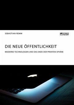 Die neue Öffentlichkeit. Moderne Technologien und das Ende der privaten Sphäre (eBook, ePUB)