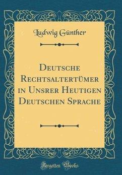 Deutsche Rechtsaltertümer in Unsrer Heutigen Deutschen Sprache (Classic Reprint)