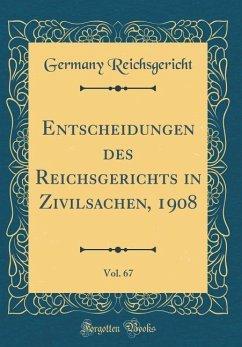Entscheidungen des Reichsgerichts in Zivilsachen, 1908, Vol. 67 (Classic Reprint)