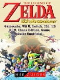 The Legend of Zelda The Wind Waker, Gamecube, Wii U, Switch, 3DS, HD, ROM, Chaos Edition, Game Guide Unofficial (eBook, ePUB)