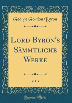 Lord Byron's Sämmtliche Werke, Vol. 5 (Classic Reprint)
