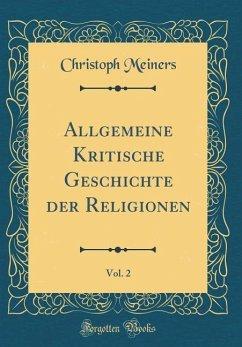 Allgemeine Kritische Geschichte der Religionen, Vol. 2 (Classic Reprint) - Meiners, Christoph