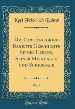 Dr. Carl Friedrich Bahrdts Geschichte Seines Lebens, Seiner Meinungen und Schicksale, Vol. 3 (Classic Reprint)