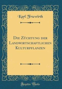 Die Züchtung der Landwirtschaftlichen Kulturpflanzen (Classic Reprint)