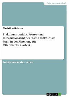 Praktikumsbericht: Presse- und Informationsamt der Stadt Frankfurt am Main in der Abteilung für Öffentlichkeitsarbeit (eBook, ePUB)