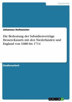 Die Bedeutung der Subsidienverträge Hessen-Kassels mit den Niederlanden und England von 1688 bis 1714 (eBook, ePUB) - Hofmeister, Johannes