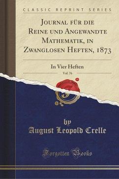 Journal für die Reine und Angewandte Mathematik, in Zwanglosen Heften, 1873, Vol. 76