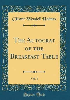 The Autocrat of the Breakfast Table, Vol. 1 (Classic Reprint) - Holmes, Oliver Wendell