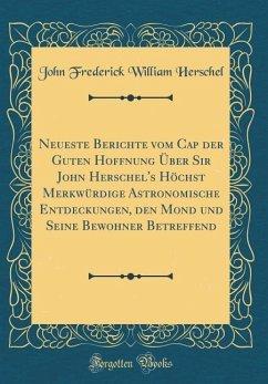 Neueste Berichte vom Cap der Guten Hoffnung Über Sir John Herschel's Höchst Merkwürdige Astronomische Entdeckungen, den Mond und Seine Bewohner Betreffend (Classic Reprint)