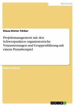 Projektmanagement mit den Schwerpunkten organisatorische Voraussetzungen und Gruppenführung mit einem Praxisbeispiel (eBook, ePUB)