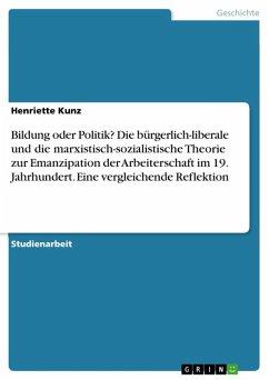 Bildung oder Politik? Die bürgerlich-liberale und die marxistisch-sozialistische Theorie zur Emanzipation der Arbeiterschaft im 19. Jahrhundert. Eine vergleichende Reflektion (eBook, ePUB)