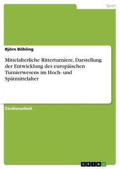 Mittelalterliche Ritterturniere, Darstellung der Entwicklung des europäischen Turnierwesens im Hoch- und Spätmittelalter (eBook, ePUB)