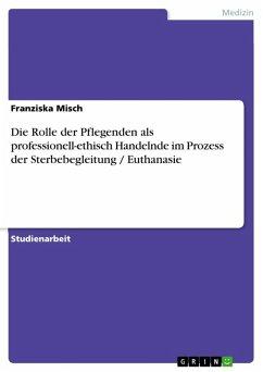 Die Rolle der Pflegenden als professionell-ethisch Handelnde im Prozess der Sterbebegleitung / Euthanasie (eBook, ePUB)