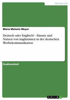 Deutsch oder Englisch? - Einsatz und Nutzen von Anglizismen in der deutschen Werbekommunikation (eBook, ePUB) - Meyer, Maria Melanie
