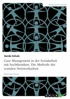 Case Management in der Sozialarbeit mit Suchtkranken unter besonderer Berücksichtigung der sozialen Netzwerkarbeit (eBook, ePUB)