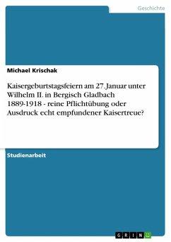 Kaisergeburtstagsfeiern am 27. Januar unter Wilhelm II. in Bergisch Gladbach 1889-1918 - reine Pflichtübung oder Ausdruck echt empfundener Kaisertreue? (eBook, ePUB)