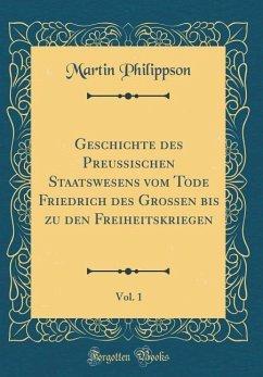 Geschichte des Preußischen Staatswesens vom Tode Friedrich des Großen bis zu den Freiheitskriegen, Vol. 1 (Classic Reprint)