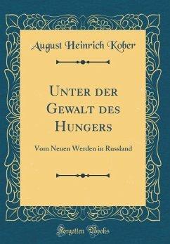 Unter Der Gewalt Des Hungers: Vom Neuen Werden in Russland (Classic Reprint)