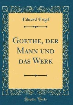 Goethe, der Mann und das Werk (Classic Reprint)