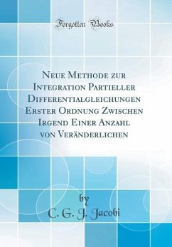 Neue Methode zur Integration Partieller Differentialgleichungen Erster Ordnung Zwischen Irgend Einer Anzahl von Veränderlichen (Classic Reprint) - Jacobi, C. G. J.
