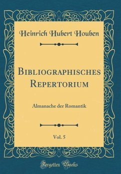 Bibliographisches Repertorium, Vol. 5: Almanache Der Romantik (Classic Reprint)