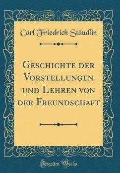 Geschichte der Vorstellungen und Lehren von der Freundschaft (Classic Reprint)