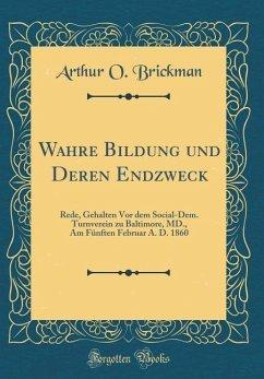 Wahre Bildung Und Deren Endzweck: Rede, Gehalten VOR Dem Social-Dem. Turnverein Zu Baltimore, MD., Am Fünften Februar A. D. 1860 (Classic Reprint)