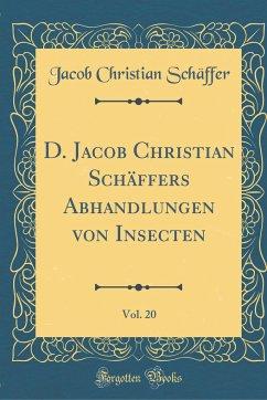 D. Jacob Christian Schäffers Abhandlungen von Insecten, Vol. 20 (Classic Reprint)