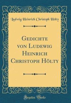 Gedichte von Ludewig Heinrich Christoph Hölty (Classic Reprint)