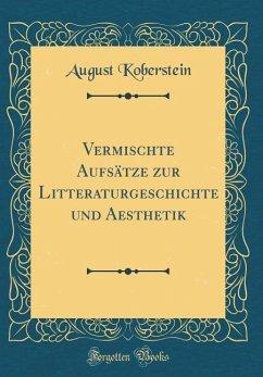 Vermischte Aufsätze zur Litteraturgeschichte und Aesthetik (Classic Reprint)