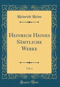Heinrich Heines Sämtliche Werke, Vol. 4 (Classic Reprint)