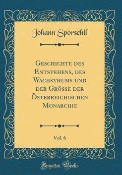 Geschichte des Entstehens, des Wachsthums und der Größe der Österreichischen Monarchie, Vol. 6 (Classic Reprint)
