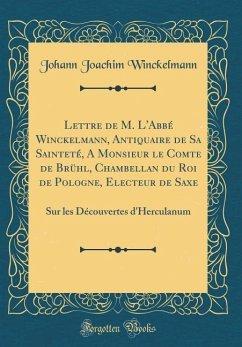 Lettre de M. L'Abbé Winckelmann, Antiquaire de Sa Sainteté, A Monsieur le Comte de Brühl, Chambellan du Roi de Pologne, Electeur de Saxe